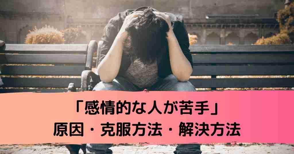 「感情的な人が苦手」原因・克服方法・解決方法